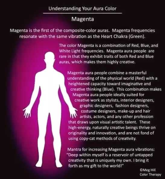 reiki - Understanding Your Aura Color Magenta Magenta is the first of the composite - color auras . Magenta frequencies resonate with the same vibration as the Heart Chakra ( Green ) . The color Magenta is a combination of Red , Blue , and White Light frequencies . Magenta aura people are rare in that they exhibit traits of both Red and Blue auras , which makes them highly creative . Magenta aura people combine a masterful understanding of the physical world ( Red ) with a heightened capacity toward imaginative and creative thinking ( Blue ) . This combination makes Magenta aura people ideally suited for creative work as stylists , interior designers , graphic designers , fashion designers , costume designers , make - up and hair artists , actors , and any other profession that draws upon visual artistic talent . These high - energy , naturally creative beings thrive on originality and innovation , and are not fond of using copy - cat methods of creativity . Mantra for increasing Magenta aura vibrations : Deep within myself is a reservoir of untapped creativity that is uniquely my own . I bring it forth as my gift to the world ! OMeg HAI Color Therapy - ShareChat