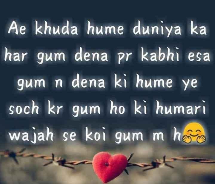 right - Ae khuda hume duniya ka har gum dena pr kabhi esa gum n dena ki hume ye soch kr gum ho ki humari wajah se koi gum m humana - ShareChat