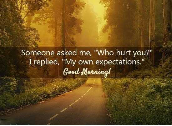 right - Someone asked me , Who hurt you ? I replied , My own expectations . Good Morning ! - ShareChat