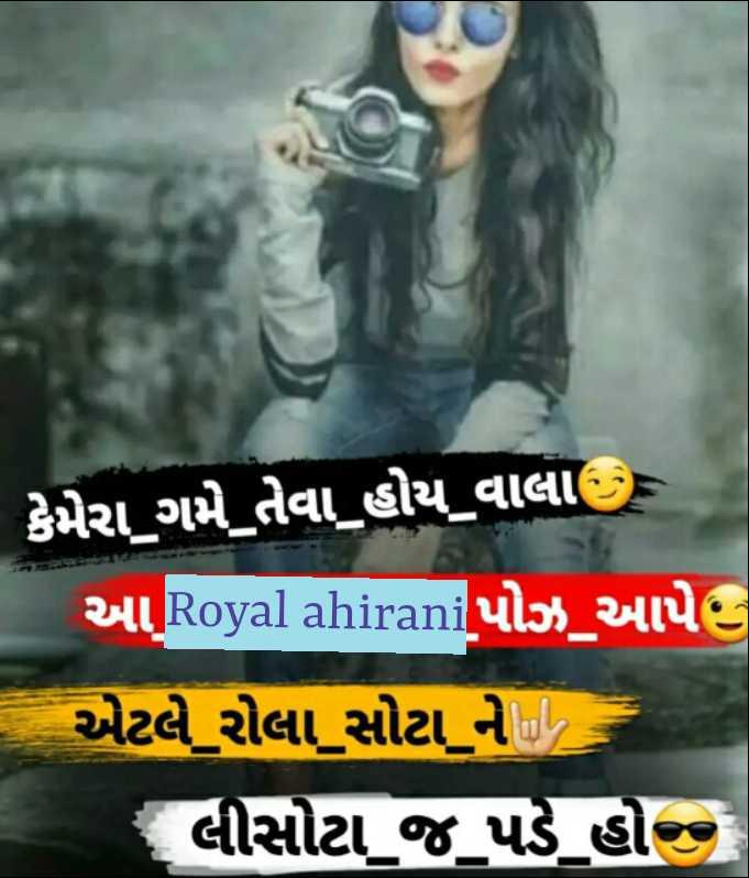 royal ahirani - ' કેમેરા ગમે તેવા હોય વાલા ) આ . Royal ahiraniપોઝ આપે , - એટલે રોલા સોટા ને , લીસોટા જ પડે હોજ - ShareChat