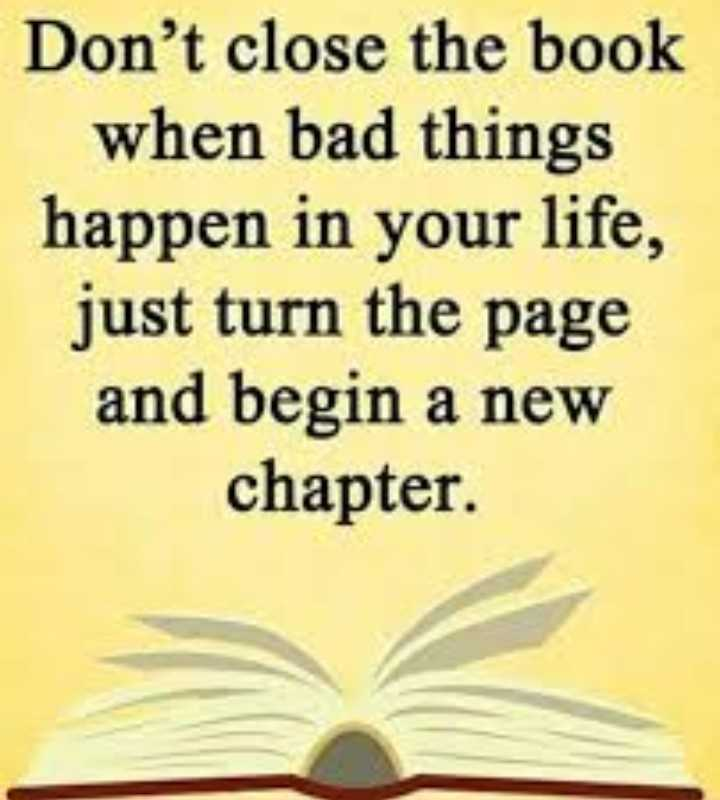 s.k - Don ' t close the book when bad things happen in your life , just turn the page and begin a new chapter . - ShareChat