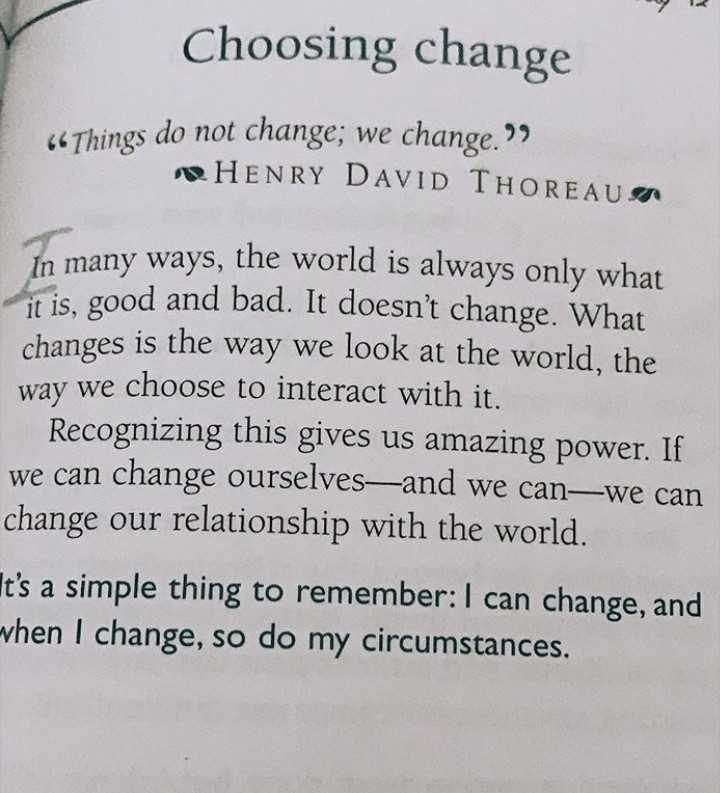 s - Choosing change 66 Things do not change ; we change . HENRY DAVID THOREAUA In many ways , the world is always only what it is , good and bad . It doesn ' t change . What changes is the way we look at the world , the way we choose to interact with it . Recognizing this gives us amazing power . If we can change ourselves — and we can — we can change our relationship with the world . It ' s a simple thing to remember : I can change , and - vhen I change , so do my circumstances , - ShareChat