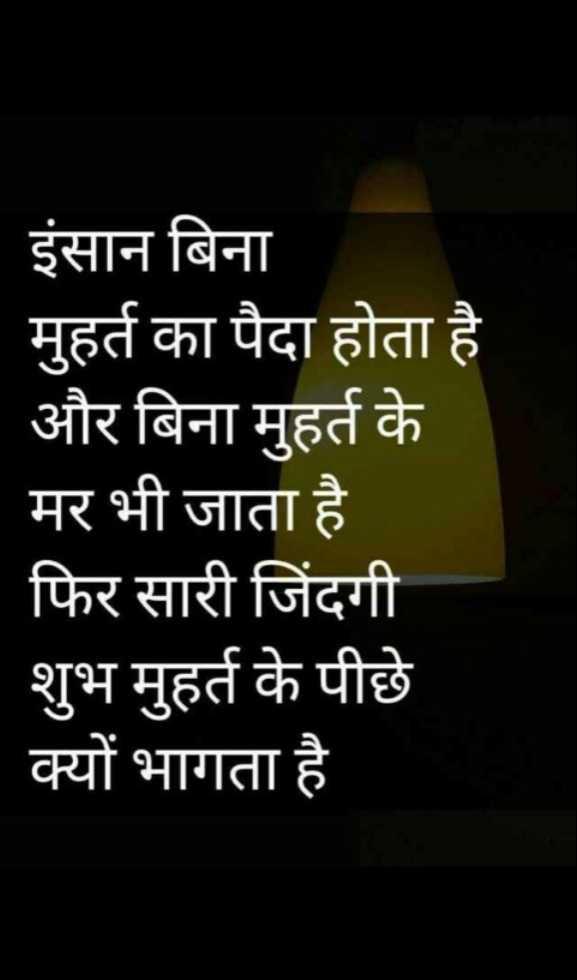 sacchi or acchi baat - इंसान बिना मुहर्त का पैदा होता है और बिना मुहर्त के - मर भी जाता है   फिर सारी जिंदगी शुभ मुहर्त के पीछे क्यों भागता है - ShareChat