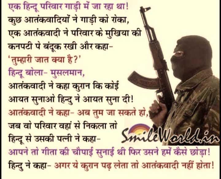 sacchi or acchi baat - एक हिन्दू परिवार गाड़ी में जा रहा था ! कुछ आतंकवादियों ने गाड़ी को रोका , एक आतंकवादी ने परिवार के मुखिया की । कनपटी पे बंदूक रखी और कहा ' तुम्हारी जात क्या है ? ' हिन्दू बोला - मुसलमान , आतंकवादी ने कहा करान कि कोई आयत सुनाओ हिन्दु ने आयत सुना दी ! आतंकवादी ने कहा - अब तुम जा सकते हो , जब वो परिवार वहां से निकला तो । हिन्दू से उसकी पत्नी ने कहा - SmalaWorlla . com आपने तो गीता की चौपाई सुनाई थी फिर उसने हमें कैसे छोड़ा ! हिन्दु ने कहा - अगर ये कुरान पढ़ लेता तो आतंकवादी नहीं होता ! - ShareChat