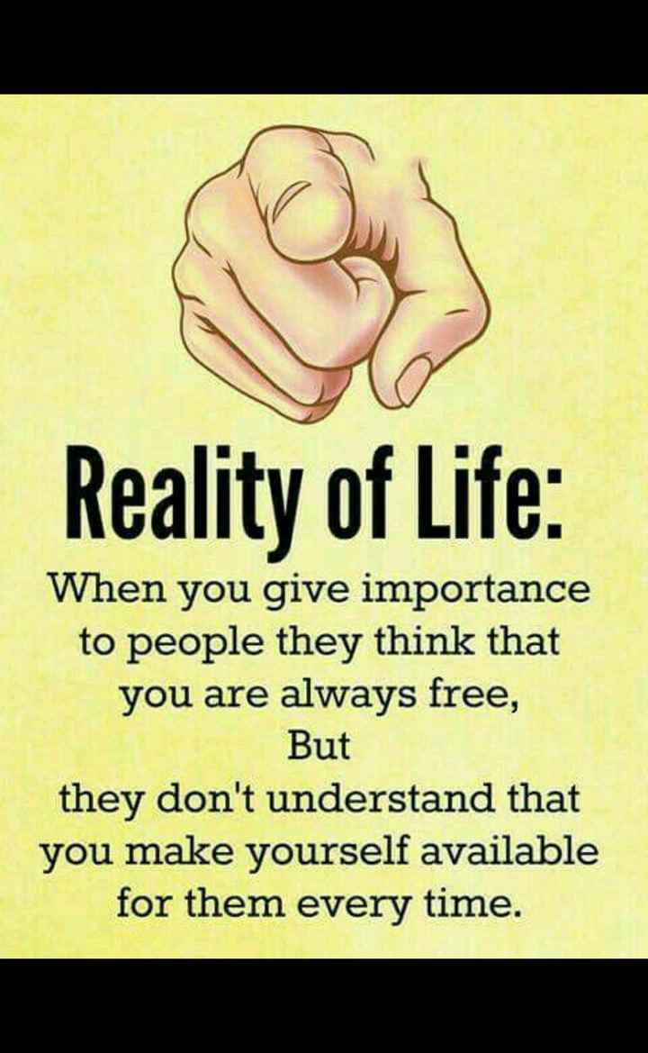 sachi baat - Reality of Life : When you give importance to people they think that you are always free , But they don ' t understand that you make yourself available for them every time . - ShareChat