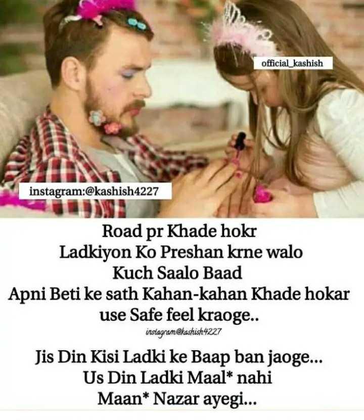 sachi baate👍 - official _ kashish instagram : @ kashish4227 Road pr Khade hokr Ladkiyon Ko Preshan krne walo Kuch Saalo Baad Apni Beti ke sath Kahan - kahan Khade hokar use Safe feel kraoge . . instagram @ kashish 4227 Jis Din Kisi Ladki ke Baap ban jaoge . . . Us Din Ladki Maal * nahi Maan * Nazar ayegi . . . - ShareChat