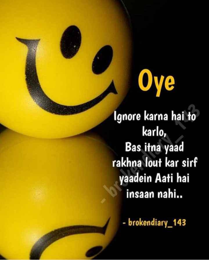 😔 sad ਫੋਟੋਆਂ 🤳 - Oye Ignore karna hai to karlo , Bas itna yaad rakhna lout kar sirf yaadein Aati hai insaan nahi . . - brokendiary _ 143 - ShareChat