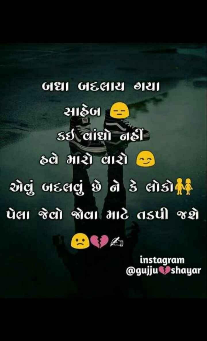 sad સ્ટેટસ - બઘા બદલાય હૈયા સાહેબ : ) કઈ વાંઘો નહીં હë મારો વારો , ' એવું બદલવું છે છે કે લોકો ' પેલા જેવો જોવા માટે તડપી જશે instagram @ gujju _ shayar - ShareChat