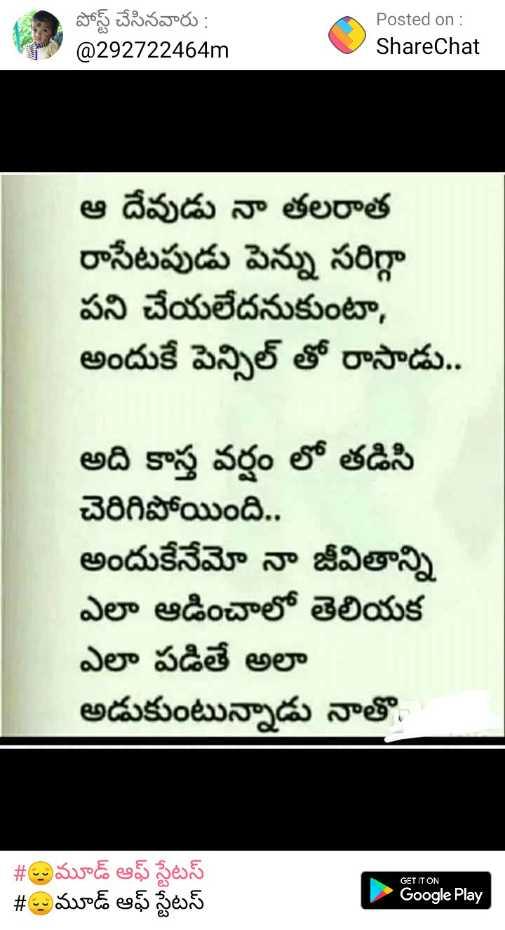 sad😭😔😖 - పోస్ట్ చేసినవారు : @ 292722464m Posted on : ShareChat ఆ దేవుడు నా తలరాత రాసేటపుడు పెన్ను సరిగ్గా పని చేయలేదనుకుంటా , అందుకే పెన్సిల్ తో రాసాడు . . అది కాస్త వర్షం లో తడిసి చెరిగిపోయింది . . అందుకేనేమో నా జీవితాన్ని ఎలా ఆడించాలో తెలియక ఎలా పడితే అలా అడుకుంటున్నాడు నాతొ . # మూడ్ ఆఫ్ స్టేటస్ # @ మూడ్ ఆఫ్ స్టేటస్ GET IT ON Google Play - ShareChat