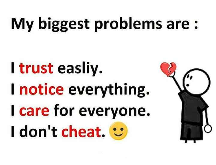 sad - My biggest problems are : I trust easliy . I notice everything . I care for everyone . I don ' t cheat . - ShareChat