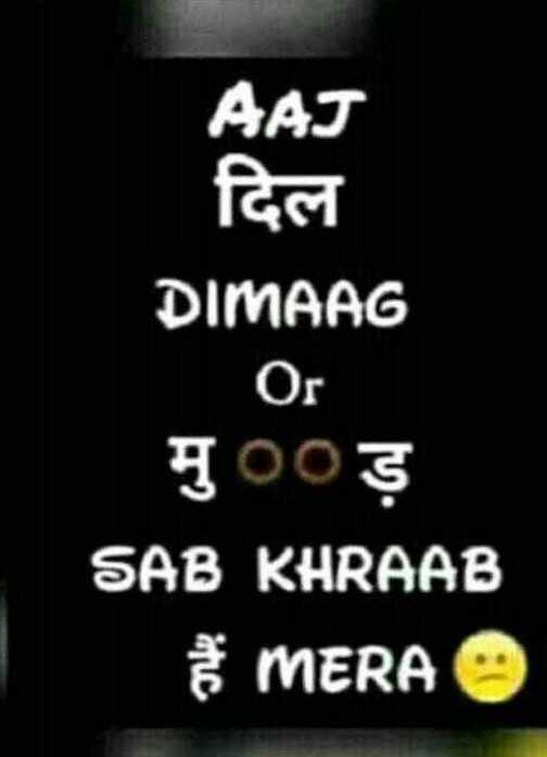 sad 🙁 - AAJ दिल DIMAAG Or मु०० ड़ SAB KHRAAB MERA - ShareChat