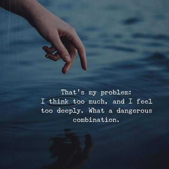 😢sad😢 - That ' s my problem : I think too much , and I feel too deeply . What a dangerous combination . - ShareChat