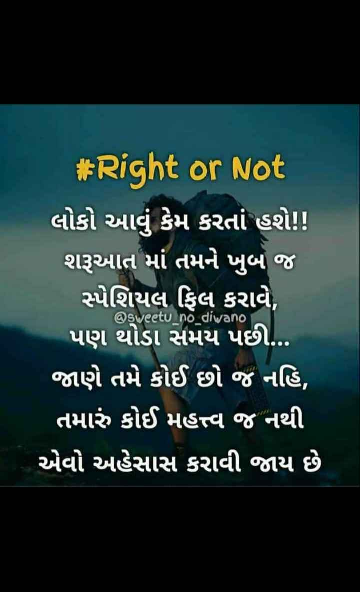 😔 sad - # Right or Not લોકો આવું કેમ કરતાં હશે ! ! શરૂઆત માં તમને ખુબ જ સ્પેશિયલ ફિલ કરાવે , પણ થોડા સમય પછી . . . જાણે તમે કોઈ છો જ નહિ , તમારું કોઈ મહત્ત્વ જ નથી એવો અહેસાસ કરાવી જાય છે @ sweetu _ no _ diwano - ShareChat
