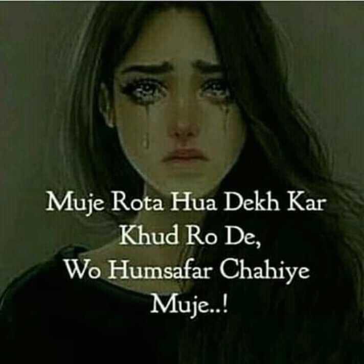 sad feeling 😔 - Muje Rota Hua Dekh Kar Khud Ro De , Wo Humsafar Chahiye Muje . . ! - ShareChat