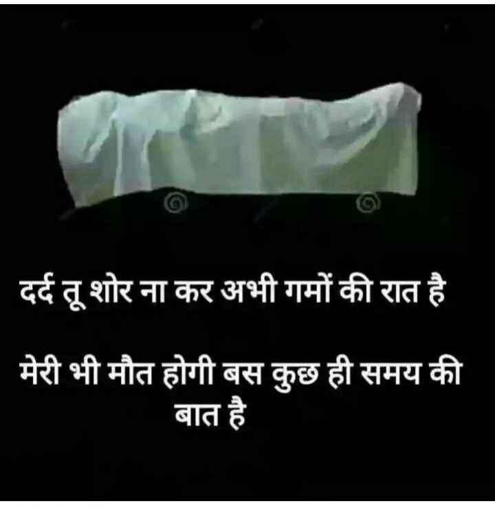 sad sayri - दर्द तू शोर ना कर अभी गमों की रात है मेरी भी मौत होगी बस कुछ ही समय की बात है - ShareChat