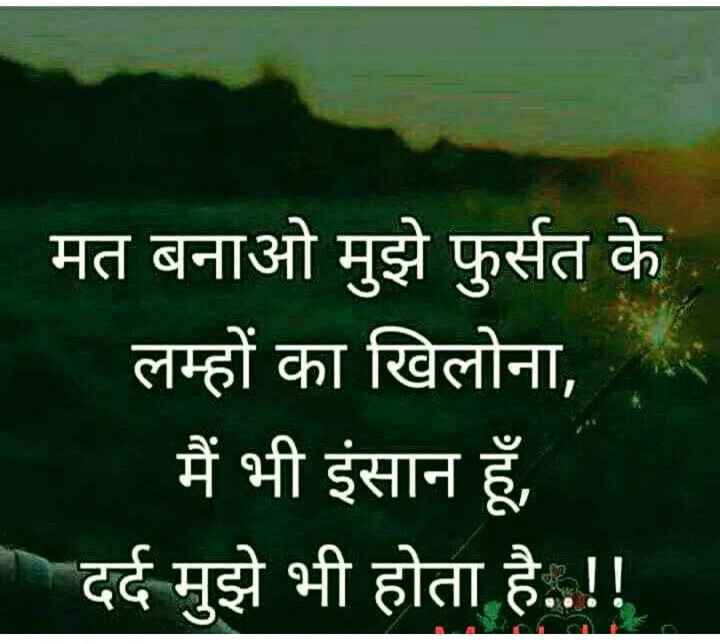 sad sayri - - मत बनाओ मुझे फुर्सत के लम्हों का खिलोना , मैं भी इंसान हूँ , - दर्द मुझे भी होता है . . ! ! - ShareChat