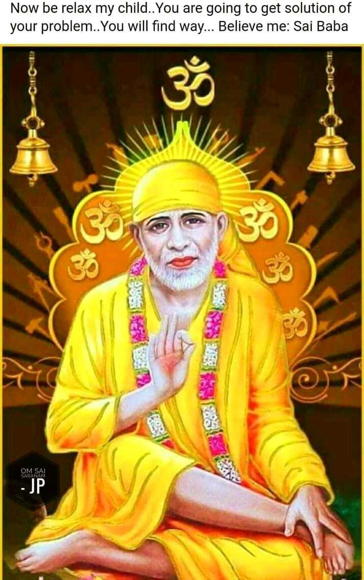 🙏sai baba - Now be relax my child . . You are going to get solution of your problem . . You will find way . . . Believe me : Sai Baba ill OM SAL SARANA ! - JP - ShareChat