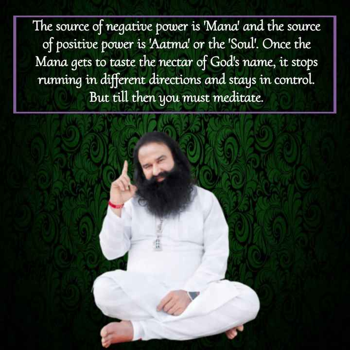 saint dr.msg - The source of negative power is ' Mana ' and the source of positive power is ' Aatma ' or the ' Soul . Once the Mana gets to taste the nectar of God ' s name , it stops running in different directions and stays in control . Koke . But till then you must meditate . O - ShareChat