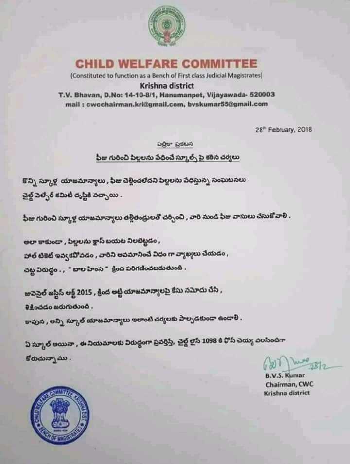 "school feezes - CHILD WELFARE COMMITTEE ( Constituted to function as a Bench of First class Judicial Magistrates ) Krishna district T . V . Bhavan , D . No : 14 - 10 - 8 / 1 , Hanumanpet , Vijayawada - 520003 mail : cwcchairman . kri @ gmail . com , bvakumar55 @ gmail . com 28 February , 2018 పత్రికా ప్రకటన ఫీజు గురించి పిల్లలను వేధించే స్కూల్స్ పై కఠిన చర్యలు కొన్ని స్కూళ్ల యాజమాన్యాలు , ఫీజు చెల్లించలేదని పిల్లలను వేధిస్తున్న సంఘటనలు చైల్డ్ వెల్ఫేర్ కమిటీ దృష్టికి వచ్చాయి . ఫీజు గురించి స్కూళ్ల యాజమాన్యాలు తల్లితండ్రులతో చర్చించి , వారి నుండి ఫీజు వాసులు చేసుకోవాలి . అలా కాకుండా , పిల్లలను క్లాస్ బయట నిలబెట్టడం , హాల్ టికెట్ ఇవ్వకపోవడం , వారిని అవమానించే విధం గా వ్యాఖ్యలు చేయడం , చట్ట విరుద్ధం . , "" బాల హింస - క్రింద పరిగణించబడుతుంది . జువెనైల్ జస్టిస్ ఆక్ట్ 2015 , క్రింద అట్టి యాజమాన్యాలపై కేసు నమోదు చేసి , శిక్షించడం జరుగుతుంది , కావున , అన్ని స్కూల్ యాజమాన్యాలు ఇలాంటి చర్యలకు పాల్పడకుండా ఉండాలి . ఏ స్కూల్ అయినా , ఈ నియమాలకు విరుద్ధంగా ప్రవర్తిస్తే , చైల్డ్ లైన్ 1098 8 ఫోస్ చెయ్య వలసిందిగా కోరుచున్నాము . ( 7 ) M 8i B . V . S . Kumar Chairman , CWC Krishna district GORA DE - ShareChat"