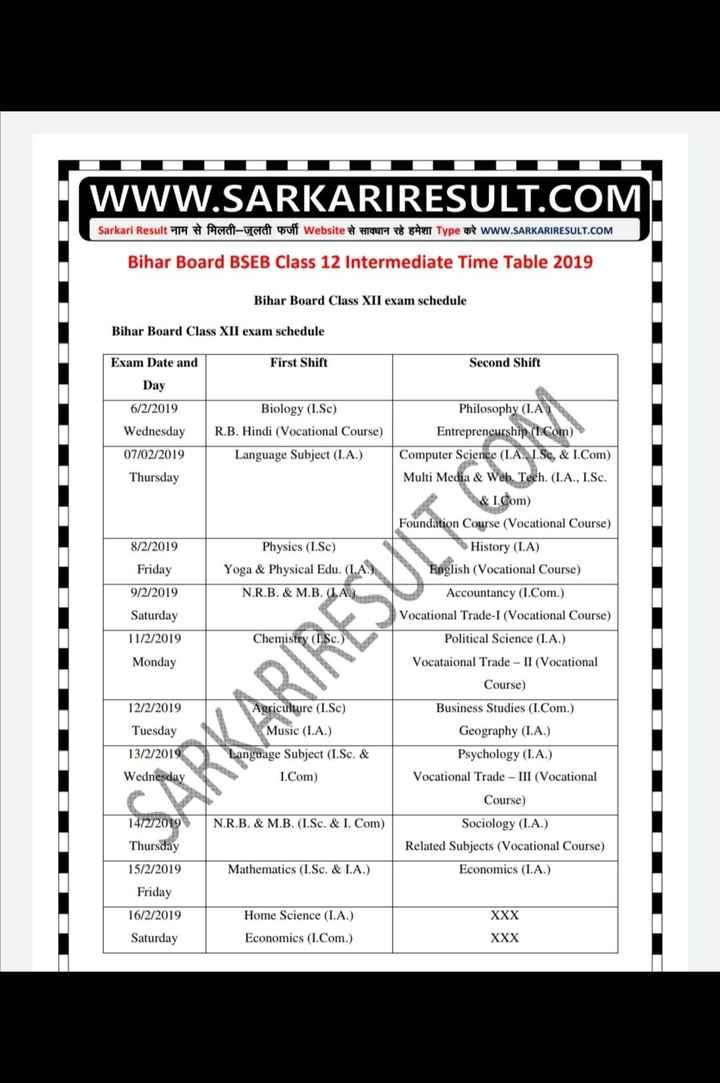 school life - WWW . SARKARIRESULT . COM Sarkari Result नाम से मिलती - जुलती फर्जी Website से सावधान रहे हमेशा Type करे www . SARKARIRESULT . COM Bihar Board BSEB Class 12 Intermediate Time Table 2019 Bihar Board Class XII exam schedule Bihar Board Class XII exam schedule Exam Date and First Shift Second Shift Day 6 / 2 / 2019 Biology ( I . Sc ) R . B . Hindi ( Vocational Course ) Wednesday 07 / 02 / 2019 Thursday Language Subject ( I . A . ) 8 / 2 / 2019 Physics ( I . Sc ) Yoga & Physical Edu . ( I . N . R . B . & M . B . ( LA ) Friday 9 / 2 / 2019 Saturday 11 / 2 / 2019 Monday Chemistry ( I Sc . ) Philosophy ( I . A Entrepreneurship ( 1 . Com ) Computer Science ( I . A . , I . Sc , & I . Com ) Multi Media & Web . Tech . ( I . A . , I . Sc . & l . Com ) Foundation Course ( Vocational Course ) History ( I . A ) English ( Vocational Course ) Accountancy ( I . Com . ) Vocational Trade - I ( Vocational Course ) Political Science ( I . A . ) Vocataional Trade - II ( Vocational Course ) Business Studies ( I . Com . ) Geography ( I . A . ) Psychology ( I . A . ) Vocational Trade - III ( Vocational Course ) Sociology ( I . A . ) Related Subjects ( Vocational Course ) Economics ( I . A . ) OOOOOO 12 / 2 / 2019 Tuesday 13 / 2 / 2019 Wednesday Agriculture ( I . Sc ) Music ( I . A . ) Language Subject ( I . Sc . & I . Com ) 14 / 2 / 2019 N . R . B . & M . B . ( I . Sc . & I . Com ) Thursday 15 / 2 / 2019 Mathematics ( I . Sc . & I . A . ) Friday 16 / 2 / 2019 Saturday XXX Home Science ( I . A . ) Economics ( I . Com . ) XXX - ShareChat