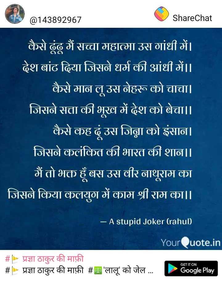 shaeed -e-azam bhagat singh - @ 143892967 ShareChat कैसे ढूंढ़ मैं सच्चा महात्मा उस गांधी में । देश बांट दिया जिसने धर्म की आंधी में । । कैसे मान लू उस नेहरू को चाचा । जिसने सत्ता की भूख में देश को बेचा । । कैसे कह दूं उस जिना को इंसान । जिसने कलंकित की भारत की शान । । मैं तो भक्त हूँ बस उस वीर नाथूराम का जिसने किया कलयुग में काम श्री राम का । । - A stupid Joker ( rahul ) YourQuote . in # प्रज्ञा ठाकुर की माफ़ी # प्रज्ञा ठाकुर की माफ़ी # T ' लालू ' को जेल . . . - Google Play GET IT ON - ShareChat
