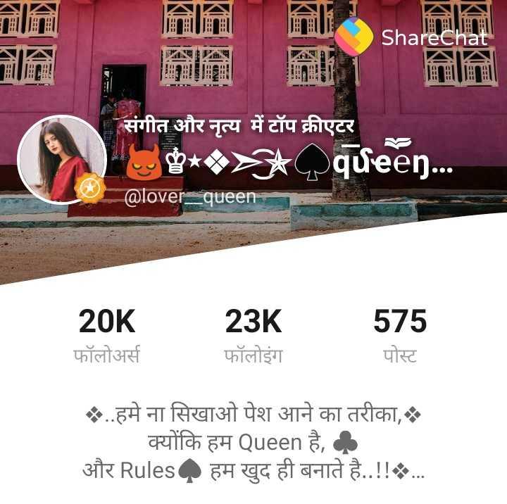 shar chat 😎top profile - KI ShareChat संगीत और नृत्य में टॉप क्रीएटर g * , queen . . @ lover = queen 20K फॉलोअर्स 23K फॉलोइंग 575 पोस्ट . . हमे ना सिखाओ पेश आने का तरीका , क्योंकि हम Queen है , और Rules हम खुद ही बनाते है . . ! ! . . . - ShareChat
