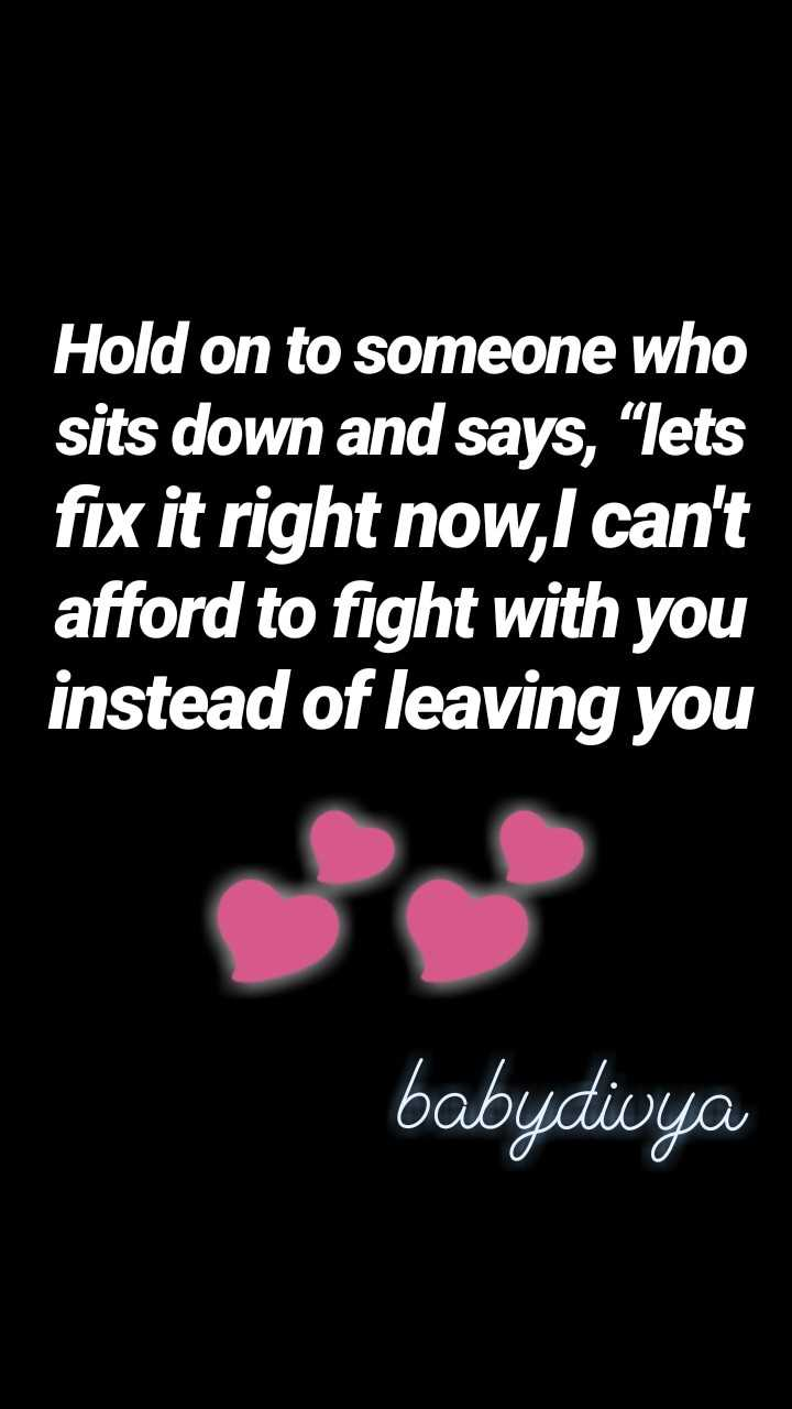"share - Hold on to someone who sits down and says , "" lets fix it right now , I can ' t afford to fight with you instead of leaving you babydivya - ShareChat"