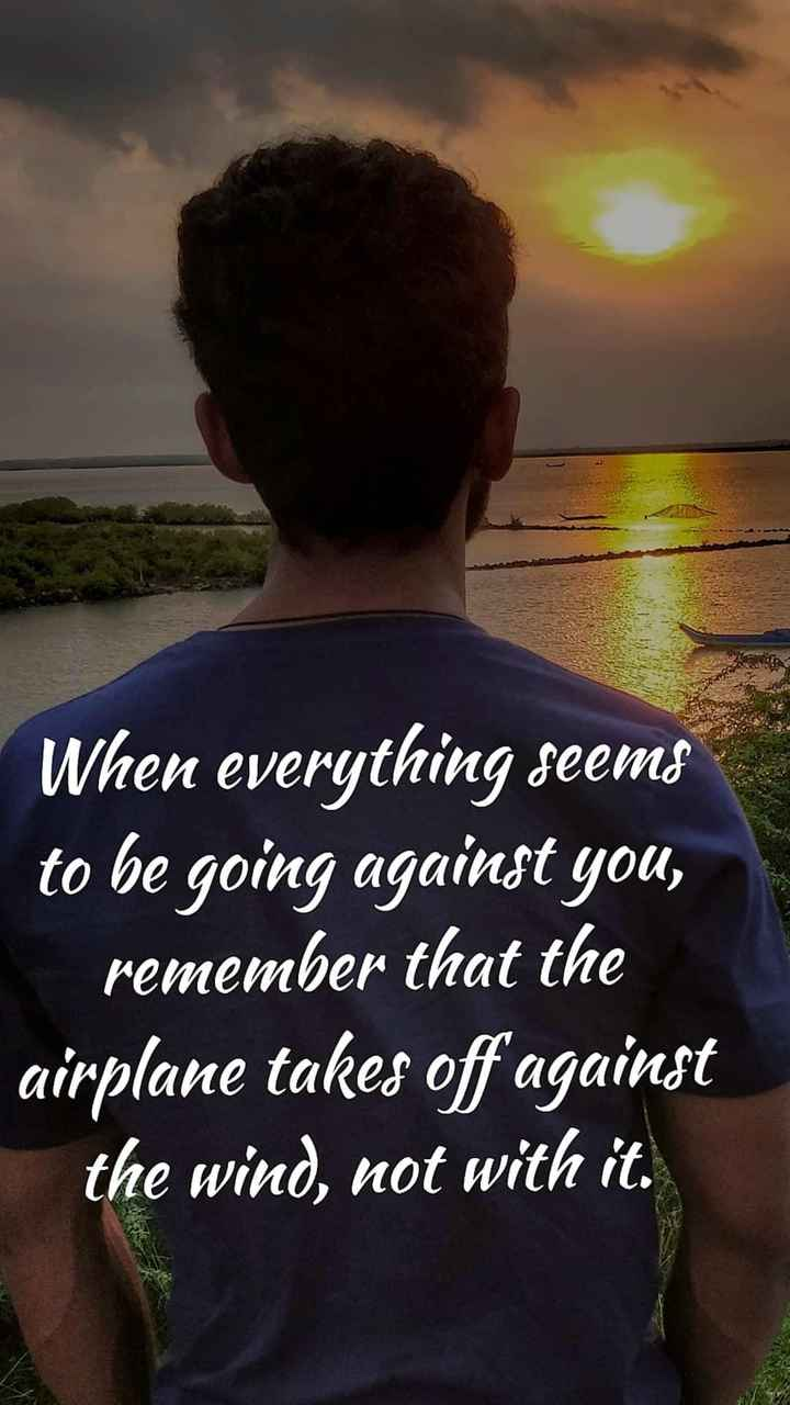 sharewithmahe - When everything seems to be going against you , remember that the airplane takes off against the wind , not with it . - ShareChat