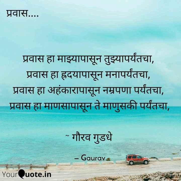 """shero shayari - प्रवास . . . . प्रवास हा माझ्यापासून तुझ्यापर्यंतचा , प्रवास हा ह्रदयापासून मनापर्यंतचा , प्रवास हा अहंकारापासून नम्रपणा पर्यंतचा , प्रवास हा माणसापासून ते माणुसकी पर्यंतचा , """" गौरव गुडधे - Gaurave YourQuote . in - ShareChat"""
