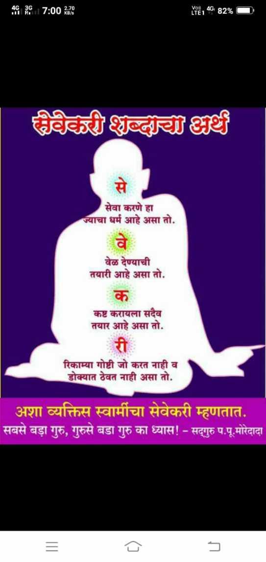 shree swami samarth 🙏🏻 - 405   7 : 00 270 LTE1 4G82 % सेवेकरी शब्दाचा अर्थ सेवा करणे हा ज्याचा धर्म आहे असा तो . वेळ देण्याची तयारी आहे असा तो . कष्ट करायला सदैव तयार आहे असा तो . रिकाम्या गोष्टी जो करत नाही व डोक्यात ठेवत नाही असा तो . अशा व्यक्तिस स्वामींचा सेवेकरी म्हणतात . सबसे बड़ा गुरु , गुरुसे बडा गुरु का ध्यास ! - सद्गुरु प . पू . मोरेदादा - ShareChat
