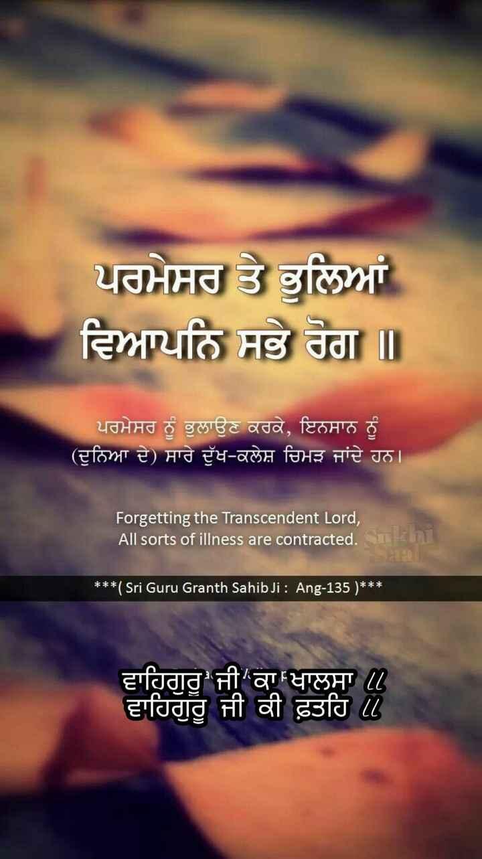shri guru granth sahib ji - ਪਰਮੇਸਰ ਤੇ ਭੁਲਿਆਂ ਵਿਆਪਨਿ ਸਭੇ ਰੋਗ ॥ ਪਰਮੇਸਰ ਨੂੰ ਭੁਲਾਉਣ ਕਰਕੇ , ਇਨਸਾਨ ਨੂੰ ( ਦੁਨਿਆ ਦੇ ) ਸਾਰੇ ਦੁੱਖ - ਕਲੇਸ਼ ਚਿਮੜ ਜਾਂਦੇ ਹਨ । Forgetting the Transcendent Lord , All sorts of illness are contracted . Suk 8 ॥ * * * ( Sri Guru Granth Sahib Ji : Ang - 135 ) * * * ਵਾਹਿਗੁਰੂ ਜੀ ਕਾ ਖਾਲਸਾ ਵਾਹਿਗੁਰੂ ਜੀ ਕੀ ਫ਼ਤਹਿ - ShareChat