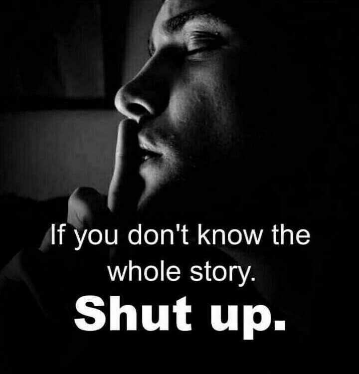 single attitude - If you don ' t know the whole story . Shut up . - ShareChat