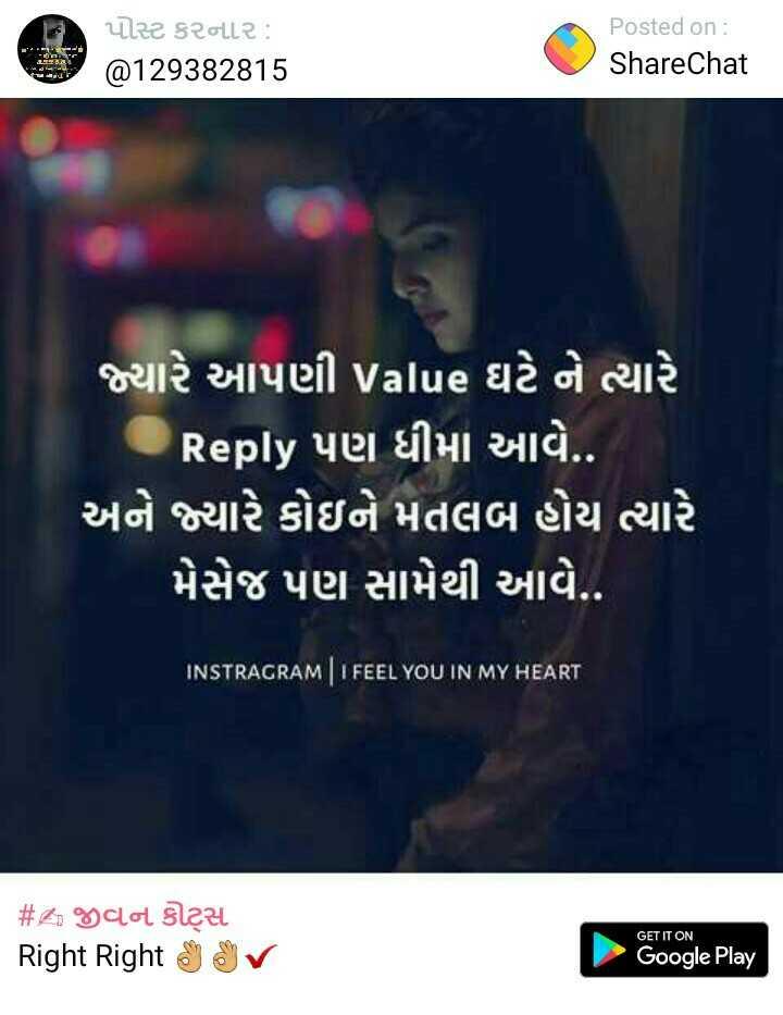 sonal - ( પોસ્ટ કરનાર હો @ 129382815 Posted on : ShareChat ' જ્યારે આપણી value ઘટે ને ત્યારે ' Reply પણ ધીમા આવે . . ' અને જ્યારે કોઇને મતલબ હોય ત્યારે ' મેસેજ પણ સામેથી આવે . . INSTRAGRAM I FEEL YOU IN MY HEART # જીવન કોસ Right Right Nov GET IT ON Google Play - ShareChat