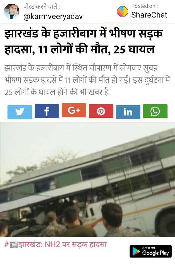 so sorry - Posted on : ShareChat पोस्ट करने वाले : @ karmveeryadav झारखंड के हजारीबाग में भीषण सड़क हादसा , 11 लोगों की मौत , 25 घायल झारखंड के हजारीबाग में स्थित चौपारण में सोमवार सुबह भीषण सड़क हादसे में 11 लोगों की मौत हो गई । इस दुर्घटना में 25 लोगों के घायल होने की भी खबर है । y f G + 0 in ☺ | # झारखंड : NH2 पर सड़क हादसा GET IT ON Google Play - ShareChat