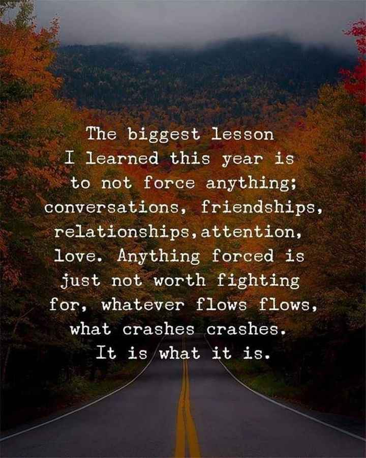 spl post - The biggest lesson I learned this year is to not force anything ; conversations , friendships , relationships , attention , love . Anything forced is just not worth fighting for , whatever flows flows , what crashes crashes . It is what it is . - ShareChat