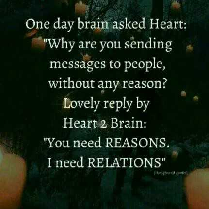 spl quotes - One day brain asked Heart : Why are you sending messages to people , without any reason ? Lovely reply by Heart 2 Brain : You need REASONS . I need RELATIONS - ShareChat