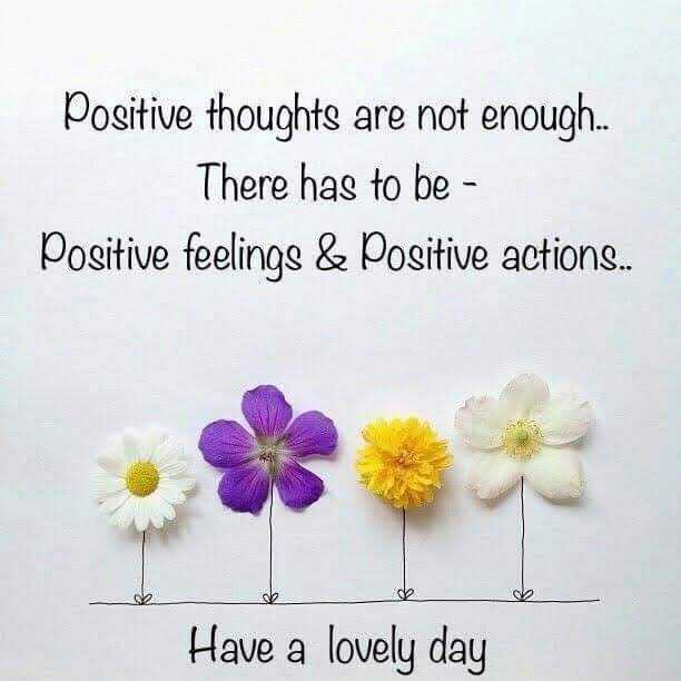 status - Positive thoughts are not enough . . . There has to be - Positive feelings & Positive actions . . . Have a lovely day - ShareChat
