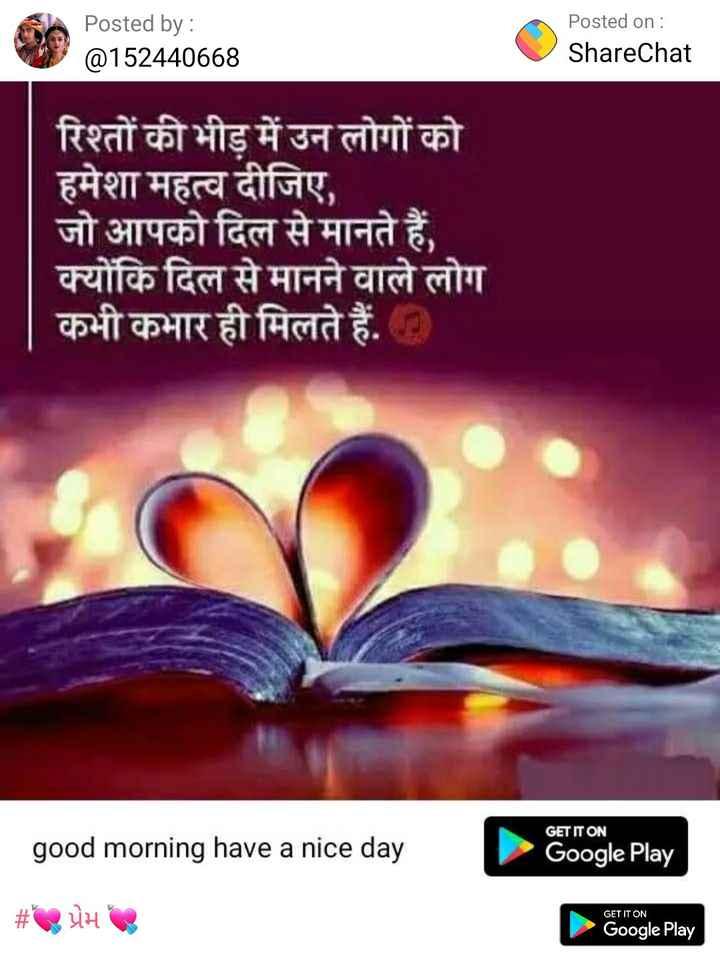 status - Posted by : @ 152440668 Posted on : ShareChat रिश्तों की भीड़ में उन लोगों को हमेशा महत्व दीजिए , जो आपको दिल से मानते हैं , क्योंकि दिल से मानने वाले लोग कभी कभार ही मिलते हैं . D GET IT ON good morning have a nice day Google Play # प्रेम GET IT ON Google Play - ShareChat