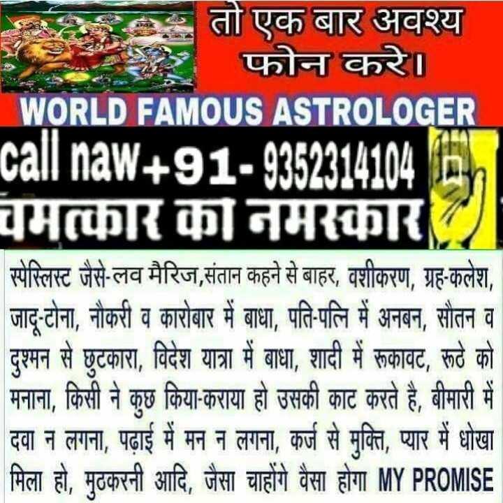 🎼 subaah by ammy virk 🎼 - बार अवश्य फोन करे । WORLD FAMOUS ASTROLOGER call naw + 91 - 9352314104 1 चमत्कार का नमस्कार स्पेस्लिस्ट जैसे - लव मैरिज , संतान कहने से बाहर , वशीकरण , ग्रह - कलेश , जादू - टोना , नौकरी व कारोबार में बाधा , पति - पत्नि में अनबन , सौतन व दुश्मन से छुटकारा , विदेश यात्रा में बाधा , शादी में रूकावट , रूठे को मनाना , किसी ने कुछ किया - कराया हो उसकी काट करते है , बीमारी में दवा न लगना , पढ़ाई में मन न लगना , कर्ज से मुक्ति , प्यार में धोखा मिला हो , मठकरनी आदि , जैसा चाहोंगे वैसा होगा MY PROMISE - ShareChat