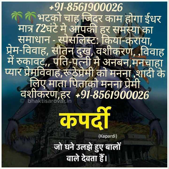 🎼 subaah by ammy virk 🎼 - + 91 - 8561900026 भटको चाह जिदर काम होगा ईधर मात्र 72घंटे मे आपकी हर समस्या का समाधान - स्पेसलिस्ट : किया - कराया , प्रेम - विवाह , सौतन दुख , वशीकरण , , विवाह में रुकावट , , पति - पत्नी मै अनबन , मनचाहा प्यार प्रेमविवाह , रूठेप्रेमी को मनना , शादी के लिए माता पिताको मनना प्रेमी वशीकरण , हर + 91 - 8561900026 © bhaktisarovar . in कपर्दी ( Kapardi ) जो घने उलझे हुए बालों वाले देवता हैं । - ShareChat