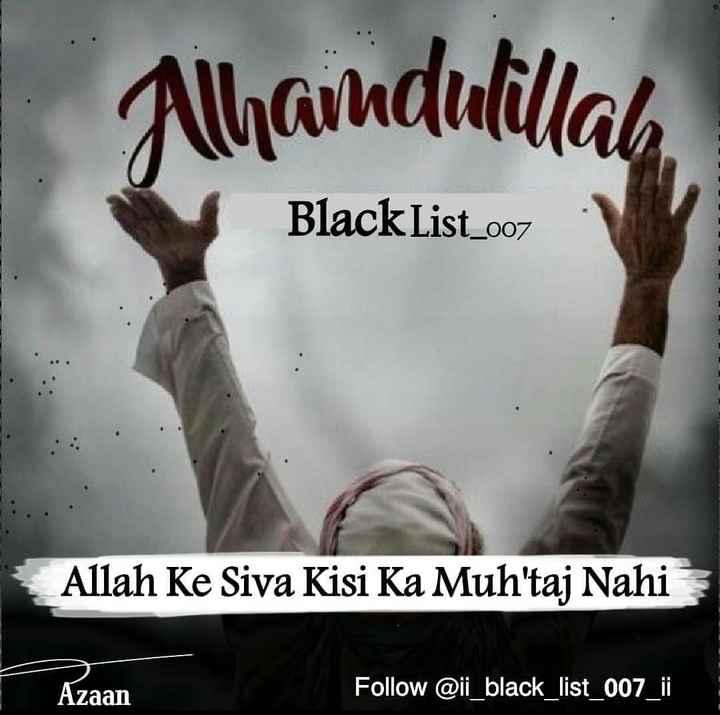 🌷subhan allah🌷 - Alhamdulillah Black List _ 007 Allah Ke Siva Kisi Ka Muh ' taj Nahi Azaan Follow @ ii _ black _ list _ 007 _ ii - ShareChat