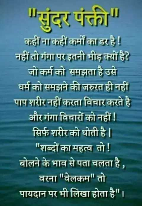 sundar line - सुंदर पंक्ती कहीं ना कहीं कर्मों का डर है ! नहीं तो गंगा पर इतनी भीड़ क्यों है ? जो कर्म को समझता है उसे धर्म को समझने की जरुरत ही नहीं पाप शरीर नहीं करता विचार करते है और गंगा विचारों को नहीं ! सिर्फ शरीर को धोती है । शब्दों का महत्व तो ! बोलने के भाव से पता चलता है , वरना वेलकम तो पायदान पर भी लिखा होता है । - ShareChat