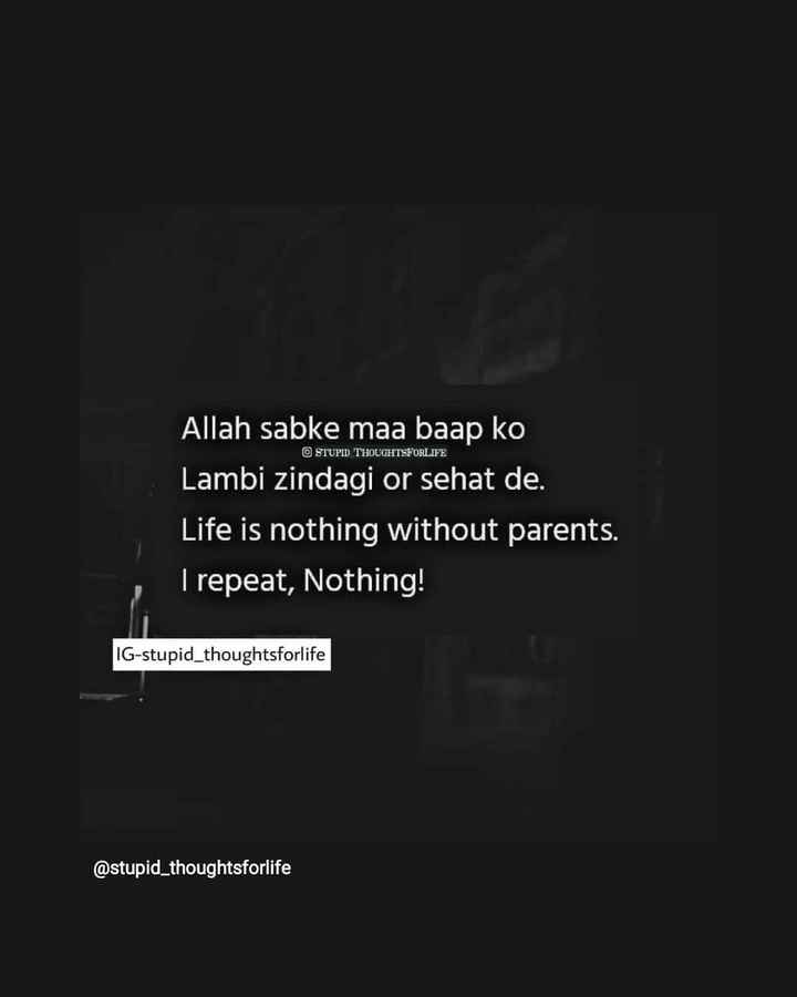 sundar line - O STUPID THOUGHTSFORLIFE Allah sabke maa baap ko Lambi zindagi or sehat de . Life is nothing without parents . I repeat , Nothing ! IG - stupid _ thoughtsforlife @ stupid _ thoughtsforlife - ShareChat
