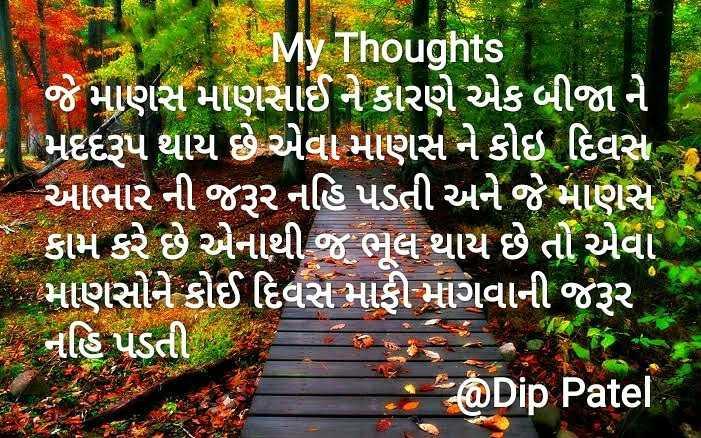 sunder vichar - My Thoughts જે માણસ માણસાઈ ને કારણે એક બીજા ને - મદદરૂપ થાય છે એવા માણસ ને કોઇ દિવસ - આભાર ની જરૂર નહિ પડતી અને જે માણસ કામ કરે છે એનાથી જ ભૂલ થાય છે તો એવા - માણસોને કોઈ દિવસ માફી માગવાની જરૂર જ નહિ પડતી @ Dip Patel - ShareChat