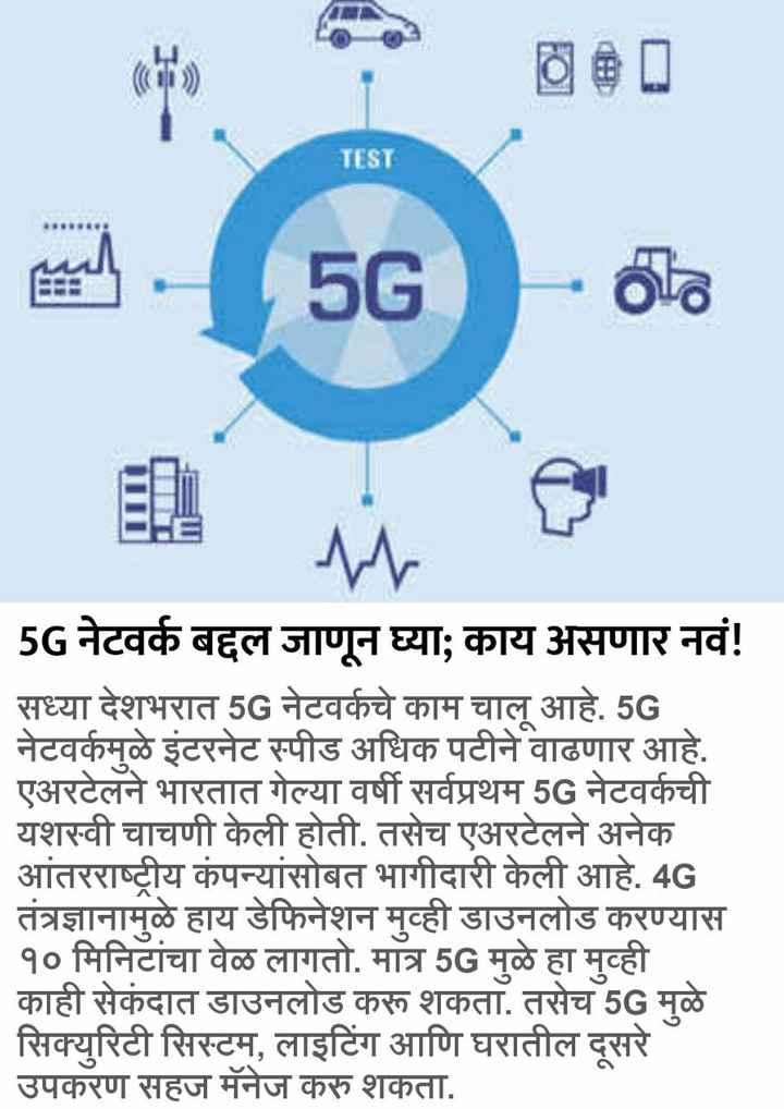 tech - TEST - 5G - 53 | 5G नेटवर्क बद्दल जाणून घ्या ; काय असणार नवं ! | सध्या देशभरात 5G नेटवर्कचे काम चालू आहे . 5G नेटवर्कमुळे इंटरनेट स्पीड अधिक पटीने वाढणार आहे . एअरटेलने भारतात गेल्या वर्षी सर्वप्रथम 5G नेटवर्कची यशस्वी चाचणी केली होती . तसेच एअरटेलने अनेक | आंतरराष्ट्रीय कंपन्यांसोबत भागीदारी केली आहे . 4G | तंत्रज्ञानामुळे हाय डेफिनेशन मुव्ही डाउनलोड करण्यास १० मिनिटांचा वेळ लागतो . मात्र 5G मुळे हा मुव्ही | काही सेकंदात डाउनलोड करू शकता . तसेच 5G मुळे सिक्युरिटी सिस्टम , लाइटिंग आणि घरातील दूसरे उपकरण सहज मॅनेज करु शकता . - ShareChat