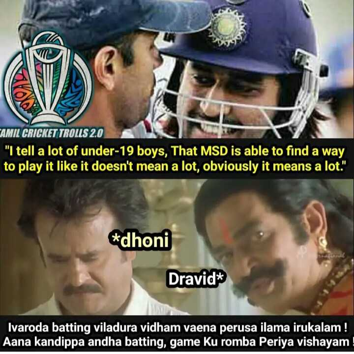 thala dhoni - CAMIL CRICKET TROLLS 2 . 0 I tell a lot of under - 19 boys , That MSD is able to find a way to play it like it doesn ' t mean a lot , obviously it means a lot . * dhoni Dravid * Ivaroda batting viladura vidham vaena perusa ilama irukalam ! Aana kandippa andha batting , game Ku romba Periya vishayam - ShareChat