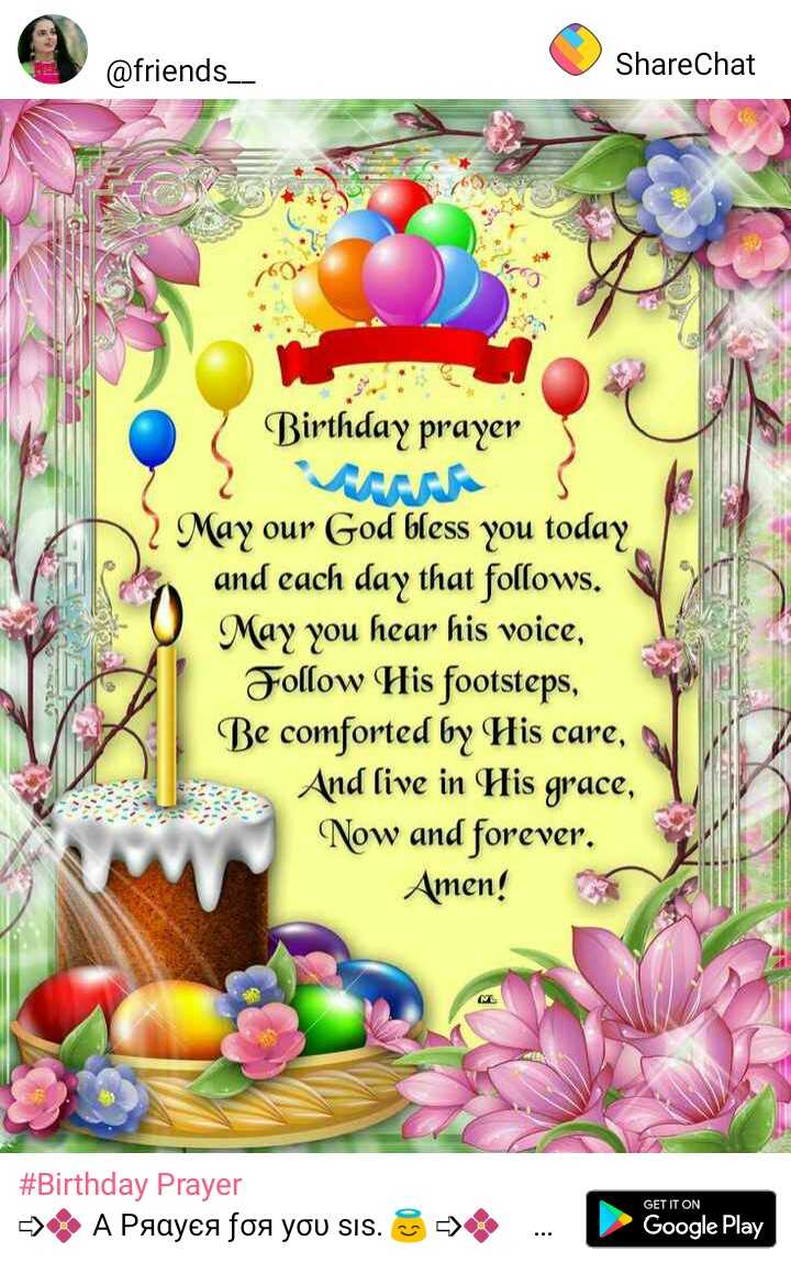 thank you  so much... - @ friends _ _ ShareChat Birthday prayer May our God bless you today , and each day that follows . May you hear his voice , Follow His footsteps , Be comforted by His care , And live in His grace , Now and forever . Amen ! # Birthday Prayer - A Paayea foa you sis . GET IT ON - > . . . Google Play - ShareChat