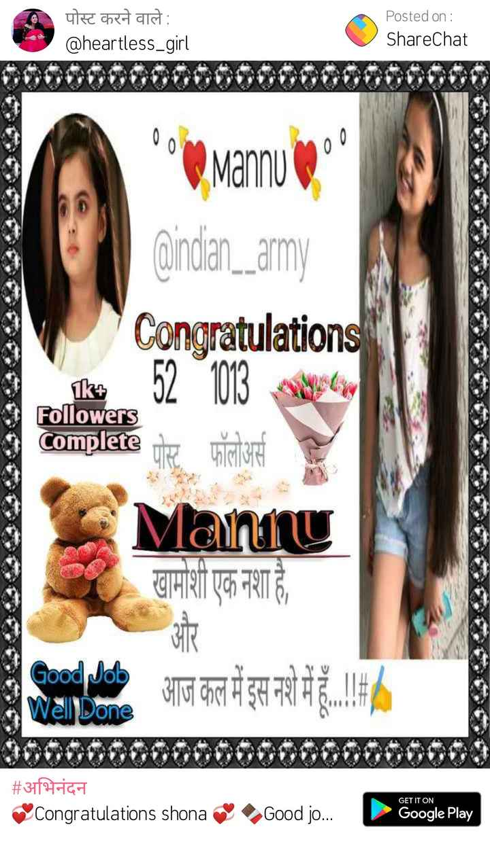 thank you  so much... - पोस्ट करने वाले : @ heartless _ girl Posted on : ShareChat Mannu @ indian _ _ army Followers Congratulations ke 52 103 Complete पर फॉलोअर्स Many खामोशी एक नशा है , ९ ele आज १ आज कल में इस नशे में हैं . । । | # अभिनंदन Congratulations shona GET IT ON Good jo . . . Google Play - ShareChat