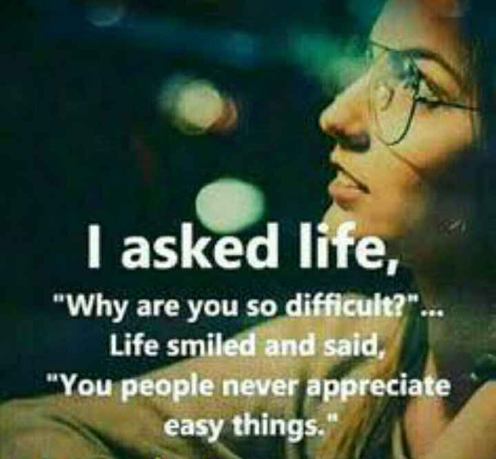 that is life - I asked life , Why are you so difficult ? . . . Life smiled and said , You people never appreciate easy things . - ShareChat