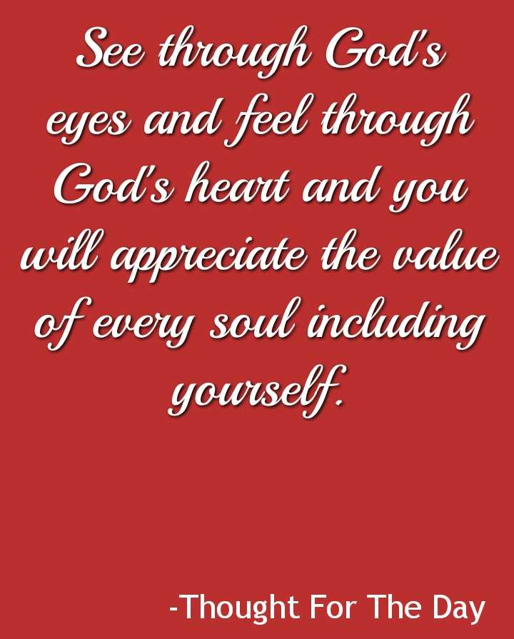 thought - See through God ' s eyes and feel through God ' s heart and you will appreciate the value of every soul including yourself - Thought For The Day - ShareChat